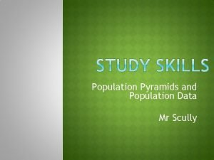 Population Pyramids and Population Data Mr Scully Population