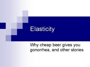 Elasticity Why cheap beer gives you gonorrhea and