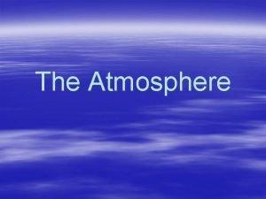 The Atmosphere What is the atmosphere The atmosphere