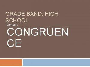GRADE BAND HIGH SCHOOL Domain CONGRUEN CE Why