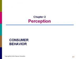 Chapter 2 Perception CONSUMER BEHAVIOR Copyright 2011 Pearson