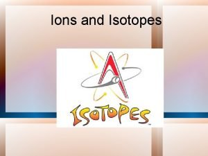Ions and Isotopes Element Symbols A properlyformatted element