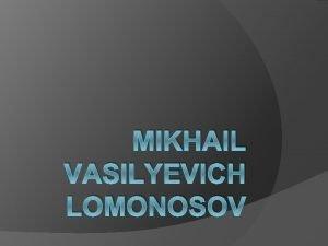 MIKHAIL VASILYEVICH LOMONOSOV M V Lomonosov 1711 1765