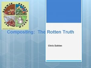 Composting The Rotten Truth Chris Dahlen Composting is