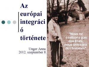 Az eurpai integrci trtnete Unger Anna 2012 szeptember