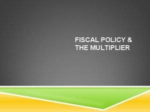 FISCAL POLICY THE MULTIPLIER OBJECTIVES Why fiscal policy