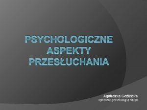 PSYCHOLOGICZNE ASPEKTY PRZESUCHANIA Agnieszka Goliska agnieszka gozlinskauj edu