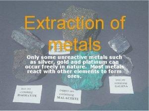 Extraction of metals Only some unreactive metals such