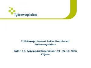 Eriikisten yhteisty Tutkimusprofessori Pekka Huuhtanen Tyterveyslaitos SAK n