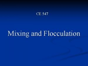 CE 547 Mixing and Flocculation 1 Mixing Is