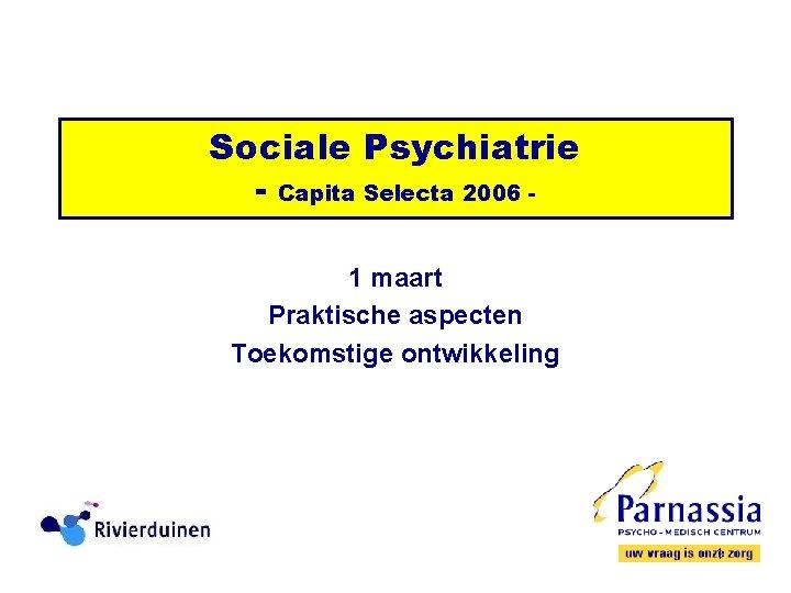 Sociale Psychiatrie Capita Selecta 2006 1 maart Praktische
