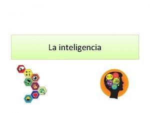 La inteligencia La inteligencia est totalmente relacionada al