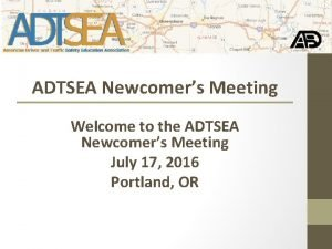 ADTSEA Newcomers Meeting Welcome to the ADTSEA Newcomers