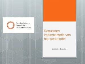 Resultaten implementatie van het werkmodel Liesbeth Venken Inleiding