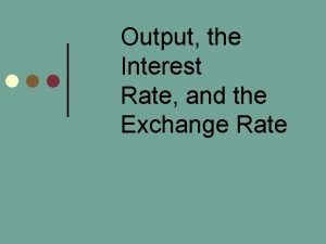 Output the Interest Rate and the Exchange Rate