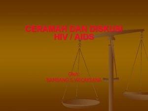 CERAMAH DAN DISKUSI HIV AIDS Oleh BAMBANG S