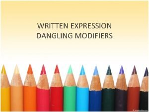 WRITTEN EXPRESSION DANGLING MODIFIERS MODIFIERS WHAT ARE THEY