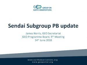Sendai Subgroup PB update James Norris GEO Secretariat