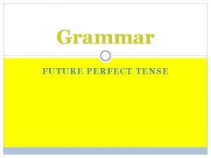 Grammar FUTURE PERFECT TENSE Future simple Simple Future