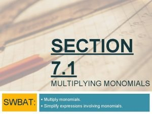 SECTION 7 1 MULTIPLYING MONOMIALS SWBAT Multiply monomials