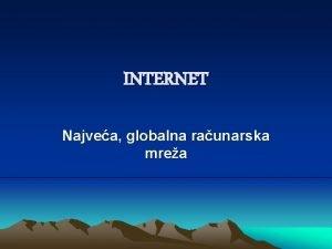 INTERNET Najvea globalna raunarska mrea Internet povezuje vie