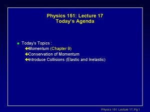 Physics 151 Lecture 17 Todays Agenda l Todays