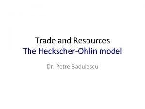 Trade and Resources The HeckscherOhlin model Dr Petre