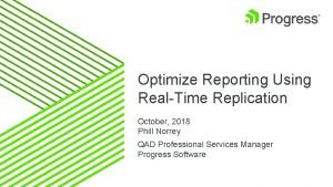 Optimize Reporting Using RealTime Replication October 2018 Phill