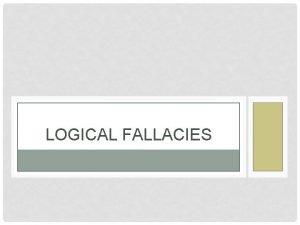 LOGICAL FALLACIES LOGICAL FALLACIES Fallacies are common errors
