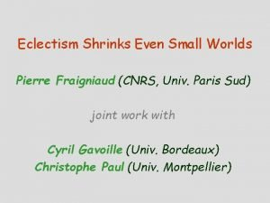 Eclectism Shrinks Even Small Worlds Pierre Fraigniaud CNRS