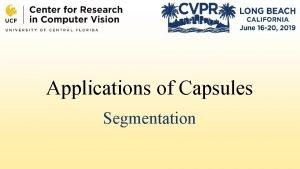 Applications of Capsules Segmentation Presentation Outline Capsule Segmentation