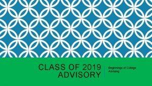 CLASS OF 2019 ADVISORY Beginnings of College Advising