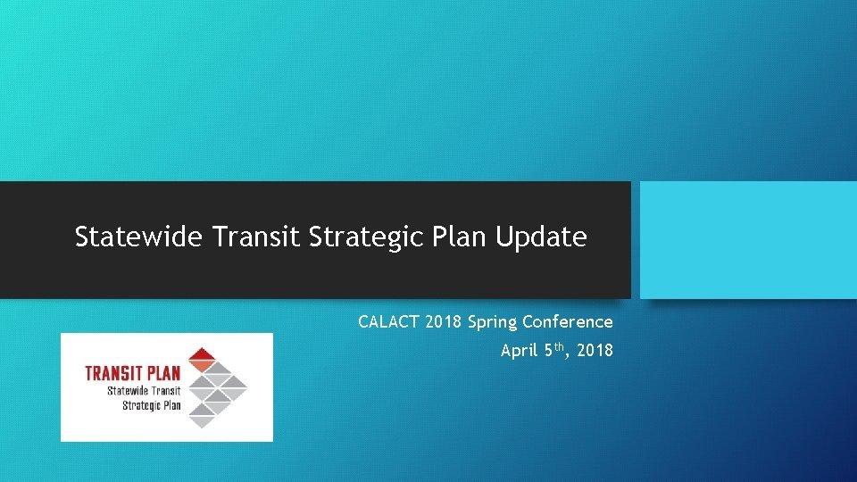Statewide Transit Strategic Plan Update CALACT 2018 Spring