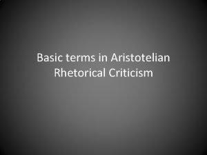 Basic terms in Aristotelian Rhetorical Criticism Basic terms