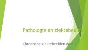 Pathologie en ziektebeelden Chronische ziektebeelden deel 2 Terugblik