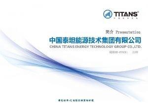 Presentation CHINA TITANS ENERGY TECHNOLOGY GROUP CO LTD