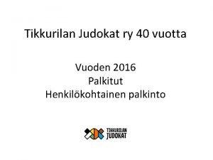 Tikkurilan Judokat ry 40 vuotta Vuoden 2016 Palkitut