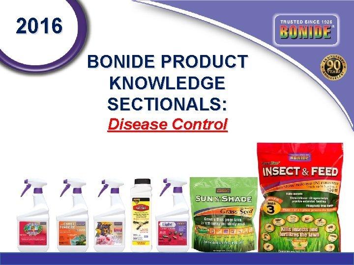 2016 BONIDE PRODUCT KNOWLEDGE SECTIONALS Disease Control Disease