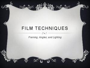 FILM TECHNIQUES Framing Angles and Lighting FRAMING v