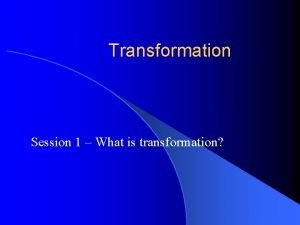 Transformation Session 1 What is transformation Transformation the
