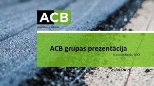 ACB grupas prezentcija Armands Sviis COO 25022019 Par