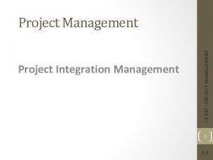 Project Integration Management CE 447 PROJECT MANAGEMENT Project