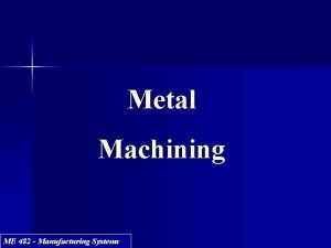 Metal Machining ME 482 Manufacturing Systems Objectives Introduce