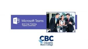 End User Training Teams Overview CBC TeamPlease Update
