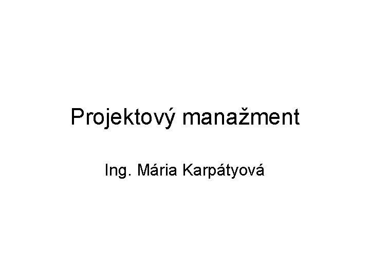 Projektov manament Ing Mria Karptyov Projektov manament PROJEKTOV