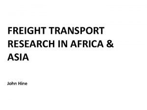 FREIGHT TRANSPORT RESEARCH IN AFRICA ASIA John Hine