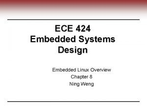 ECE 424 Embedded Systems Design Embedded Linux Overview