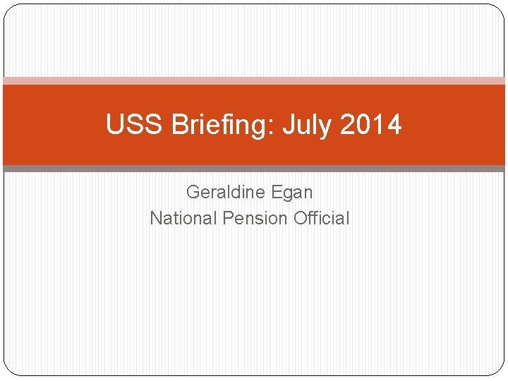 USS Briefing July 2014 Geraldine Egan National Pension