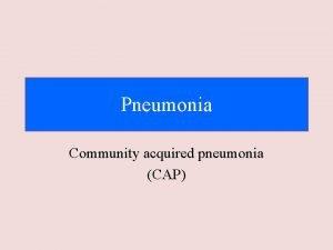 Pneumonia Community acquired pneumonia CAP Objectives Discuss the