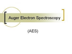 Auger Electron Spectroscopy AES Principle of AES n